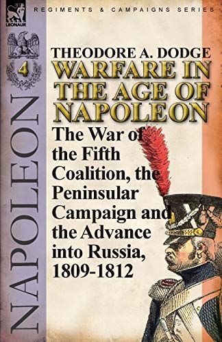 [[Warfare in the Age of Napoleon-Volume 4: The War of the Fifth Coalition, the Peninsular Campaign and the Invasion of Russia, 1809-1812]] [By: Dodge, Theodore A.] [August, 2011]