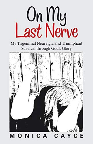 On My Last Nerve: My Trigeminal Neuralgia and Triumphant Survival through God's Glory