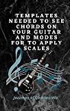 TEMPLATES NEEDED TO SEE CHORDS ON YOUR GUITAR AND MODES FOR TO APPLY SCALES (English Edition)