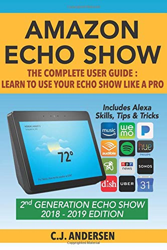 Amazon Echo Show - The Complete User Guide: Learn to Use Your Echo Show Like A Pro (Alexa & Echo Show Setup and Tips)