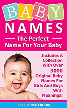 BABY NAMES: The Perfect Name For Your Baby - Includes A Collection With Over 3000 Original Baby Names For Girls And Boys With Meanings!: (Baby Names, Baby ... Baby Names And Meanings, Baby Names Girls) by [LIFE-STYLE]