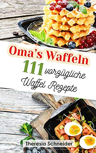 Oma's Waffeln: 111 vorzügliche Waffel Rezepte wie bei Oma. Waffeln backen wie in der Kindheit, mit und ohne Waffeleisen. Das abwechslungsreiche Waffeln Rezeptbuch mit süßen sowie herzhaften Rezepten