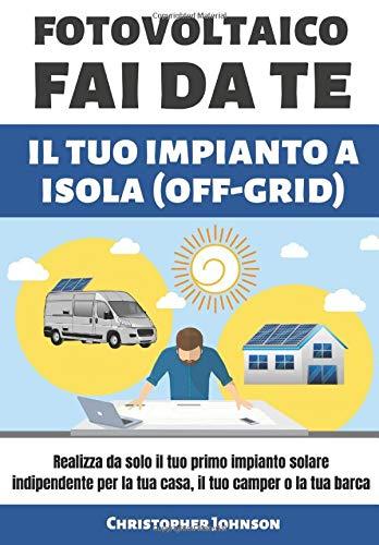 FOTOVOLTAICO FAI DA TE IL TUO IMPIANTO A ISOLA: Realizza da solo il tuo primo impianto solare indipendente per la tua casa, il tuo camper o la tua barca