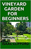 VINEYARD GARDEN FOR BEGINNERS: The Complete Guide On Growing Your Own Grape