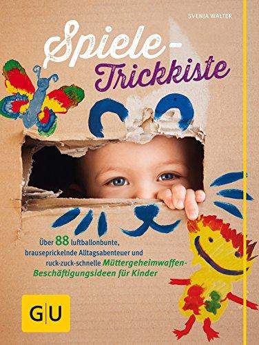 Spiele-Trickkiste: Über 88 luftballonbunte, brauseprickelnde Alltagsabenteuer und ruck-zuck-schnelle Müttergeheimwaffen-Beschäftigungsideen für Kinder