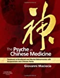 The Psyche in Chinese Medicine - Treatment of Emotional and Mental Disharmonies With Acupuncture and Chinese Herbs