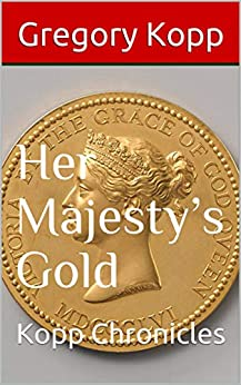 Her Majesty's Gold: Kopp Chronicles by [Gregory Kopp, Annette Czech Kopp]