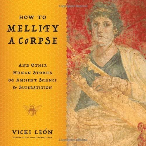 How to Mellify a Corpse  And Other Human Stories of Ancient Science & Superstition by Vicki Leon (2010) Taschenbuch