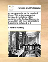 A New Cyrop]dia; Or the Travels of Cyrus. with a Discourse on the Theology & Mythologie of the Ancients, by Sr. Andrew Ramsay. a New Edition with Many Emendations & Additions. Volume 2 of 2