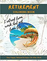 Retirement Coloring Book: A Hilarious Fun Coloring Book For Retired Men, Women And Adults; Fun and Relaxing Retirement Themed Coloring Pages With Stress Relieving Designs and Quotes; Funny Gift For Retirees