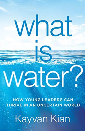 What Is Water?: How Young Leaders Can Thrive in an Uncertain World