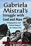 Taylor, M: Gabriela Mistral's Struggle with God and Man: A Biographical and Critical Study of the Chilean Poet - Martin C. Taylor