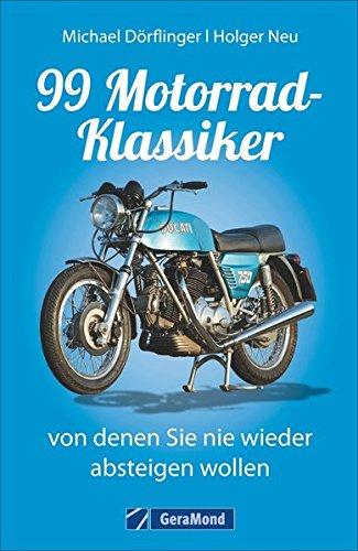 Nachschlagewerk Motorrad Klassiker: 99 Motorrad-Klassiker, von denen Sie nie wieder absteigen wollen, das ideale Handbuch zu Oldtimer und Youngtimer der internationaler Motorradmarken