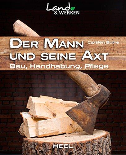 Der Mann und seine Axt: Bau, Handhabung, Pflege (Land & Werken)