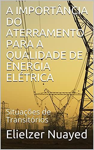 A IMPORTÂNCIA DO ATERRAMENTO PARA A QUALIDADE DE ENERGIA ELÉTRICA: Situações de Transitórios (Portuguese Edition)