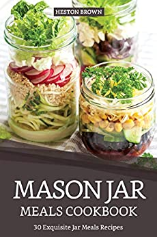 Mason Jar Meals Cookbook: 30 Exquisite Jar Meals Recipes by [Heston Brown]