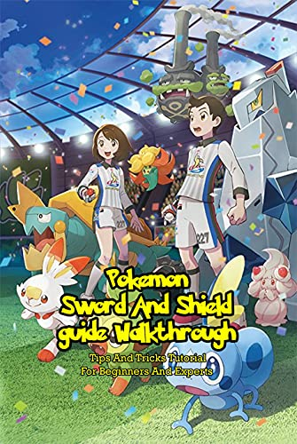 Pokemon Sword And Shield guide Walkthrough: Tips And Tricks Tutorial For Beginners And Experts: Pokemon Sword And Shield, Game Guide (English Edition)