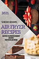 Air Fryer Recipes 2021: Mouth-Watering Dessert Recipes for Your Air Fryer