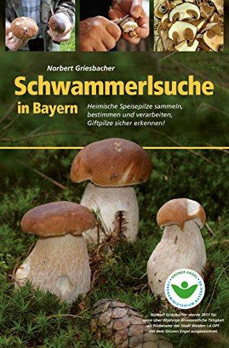 Schwammerlsuche in Bayern: Heimische Speise- und Giftpilze sammeln, bestimmen und verarbeiten