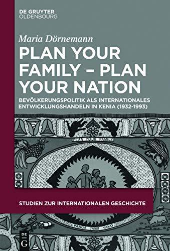 Plan Your Family - Plan Your Nation: Bevölkerungspolitik als internationales Entwicklungshandeln in Kenia (1932-1993) (Studien zur Internationalen Geschichte 45)
