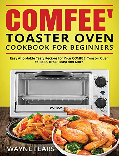 COMFEE' Toaster Oven Cookbook for Beginners: Easy Affordable Tasty Recipes for Your COMFEE' Toaster Oven to Bake, Broil, Toast and More