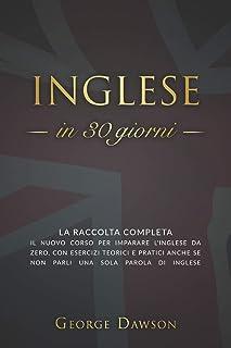 Inglese in 30 Giorni: La Raccolta Completa. Il nuovo corso per imparare l'inglese da zero, con esercizi teorici e pratici ...