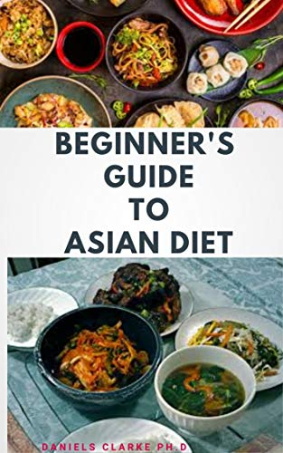 BEGINNER\'S GUIDE TO ASIAN DIET: Beginner\'s Step-by-Step Guide With Recipes ,Cookbook ,Food List and Meal Plan (English Edition)