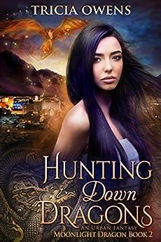 Hunting Down Dragons: an Urban Fantasy (Moonlight Dragon Book 2) by [Tricia Owens]