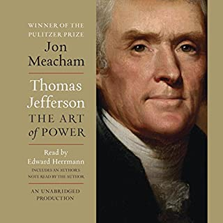 Thomas Jefferson: The Art of Power                   By:                                                                                                                                 Jon Meacham                               Narrated by:                                                                                                                                 Edward Herrmann,                                                                                        Jon Meacham                      Length: 18 hrs and 46 mins     4,260 ratings     Overall 4.5