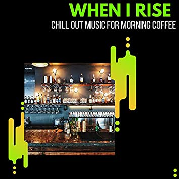 When I Rise - Chill Out Music For Morning Coffee