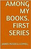 Among My Books. First Series (English Edition)