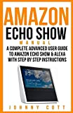 Amazon Echo Show Manual: A Complete Advanced User Guide To Amazon Echo Show & Alexa With Step By Step Instructions (Volume 2)
