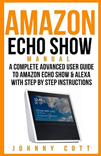Amazon Echo Show Manual: A Complete Advanced User Guide To Amazon Echo Show & Alexa With Step By Step Instructions: Volume 2