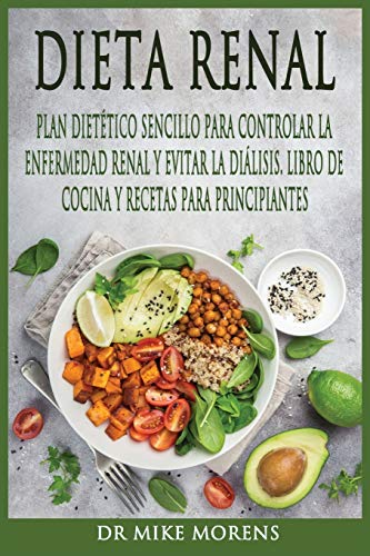 Dieta Renal: Plan Dietético Sencillo para Controlar la Enfermedad Renal y Evitar la Diálisis. Libr