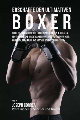 Erschaffe den ultimativen Boxer: Lerne die Geheimnisse und Tricks kennen, die von den besten Profi-Boxern und ihren Trainern angewandt werden um deine ... Ernahrung und mentale Starke zu verbessern