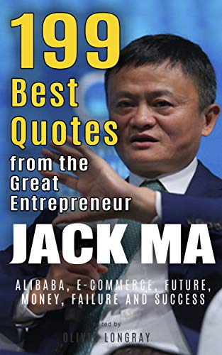 Jack Ma: 199 Best Quotes from the Great Entrepreneur: Alibaba, E-Commerce, Future, Money, Failure and Success (Powerful Lessons from the Extraordinary People Book 3) (English Edition)