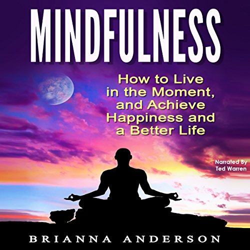 Mindfulness     How to Live in the Moment, and Achieve Happiness and a Better Life              By:                                                                                                                                 Brianna Anderson                               Narrated by:                                                                                                                                 Ted Warren                      Length: 40 mins     Not rated yet     Overall 0.0