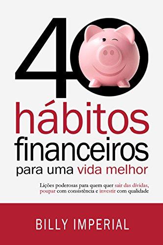 40 Hábitos Financeiros Para Uma Vida Melhor: Lições poderosas para quem quer sair das dívidas, poupar com consistência e investir com qualidade