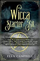 Wicca Starter Kit: A Practical Guide to Practicing and Understanding Wiccan Magic. Master the Power of Candle, Moon, Herbal, Crystal, and Oils for Spells and Ritual That Improve Your Life