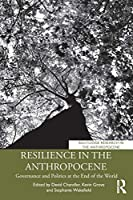 Resilience in the Anthropocene: Governance and Politics at the End of the World (Routledge Research in the Anthropocene)