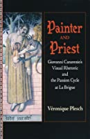Painter And Priest: Giovanni Canavesio's Visual Rhetoric And the Passion Cycle at La Brigue