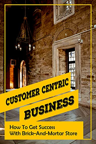 Customer Centric Business: How To Get Success With Brick-And-Mortar Store: Brick-And-Mortar Advantages (English Edition)