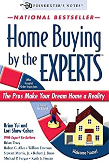 Home Buying by the Experts: How to Make Your Dream Home a Reality by [Brian Yui, Brian Tracy, Lori Shaw-Cohen, Robert G. Allen, Stewart Morris Jr., Michael P. Fergus, William Emerson, Robert J. Bruss, Kieth S. Fimian]