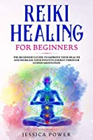 Reiki Healing for Beginners: The Beginner's Guide to Improve Your Health and Increase Your Positive Energy Through Guided Meditation