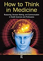 How to Think in Medicine: Reasoning, Decision Making, and Communication in Health Sciences and Professions