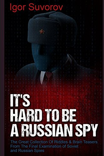 It's Hard To Be a Russian Spy: The Great Collection Of Riddles & Brain Teasers From The Final Examination of Soviet and Russian Spies (Brain Teaser Puzzles for Adults)