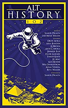 Alt.History 102 (Future Chronicles Book 10) by [Samuel Peralta, Jennifer Ellis, Will Swardstrom, Alex Roddie, Therin Knite, Artie Cabrera, Rysa Walker, J.J. Brown, Drew Avera, Hank Garner, Asha Bardon, J.E. Mac, Adam Venezia, Nolie Wilson]