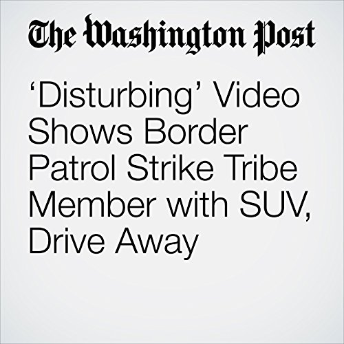 'Disturbing' Video Shows Border Patrol Strike Tribe Member with SUV, Drive Away copertina