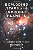 Exploding Stars and Invisible Planets: The Science of What's Out There - Fred Watson