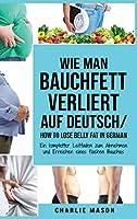 Wie man Bauchfett verliert Auf Deutsch/ How to lose belly fat In German: Ein kompletter Leitfaden zum Abnehmen und Erreichen eines flachen Bauches